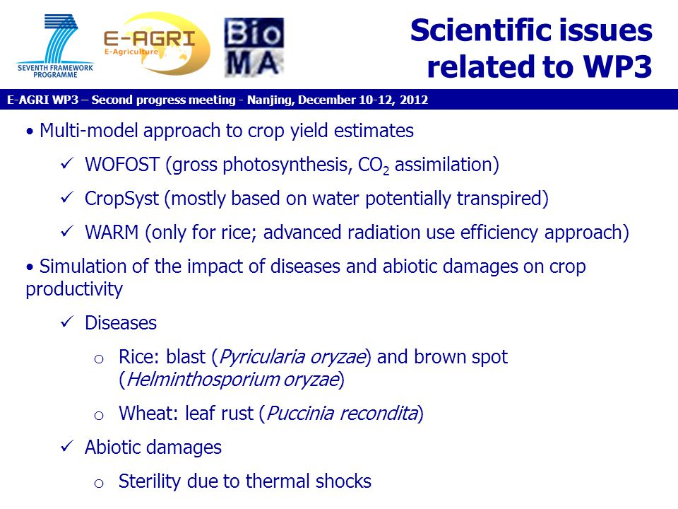 Scientific issues related to WP3 Multi-model approach to crop yield estimates WOFOST (gross photosynthesis, CO 2 assimilation) CropSyst (mostly based on water potentially transpired) WARM (only for rice; advanced radiation use efficiency approach) Simulation of the impact of diseases and abiotic damages on crop productivity Diseases o Rice: blast (Pyricularia oryzae) and brown spot (Helminthosporium oryzae) o Wheat: leaf rust (Puccinia recondita) Abiotic damages o Sterility due to thermal shocks E-AGRI WP3 – Second progress meeting - Nanjing, December 10-12, 2012