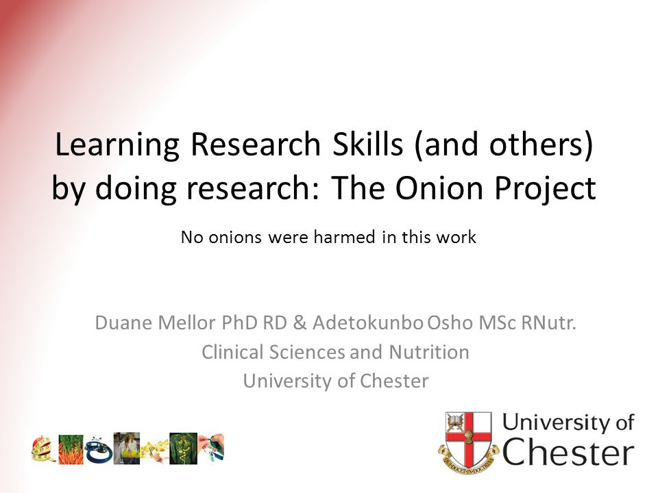 Learning Research Skills (and others) by doing research: The Onion Project No onions were harmed in this work Duane Mellor PhD RD & Adetokunbo Osho MSc RNutr.