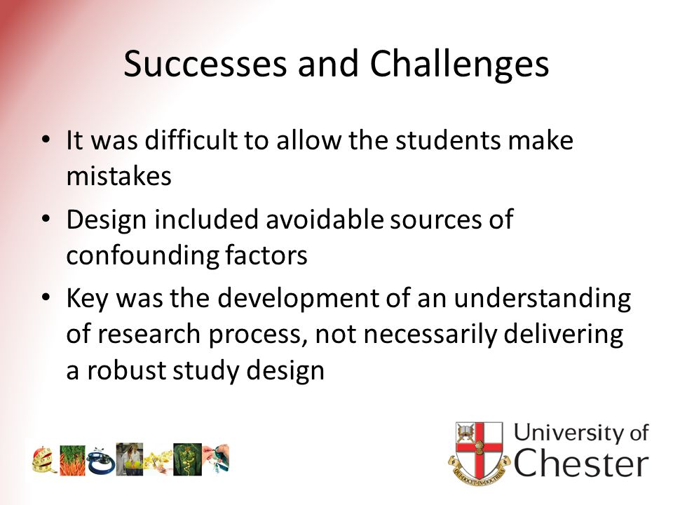 Successes and Challenges It was difficult to allow the students make mistakes Design included avoidable sources of confounding factors Key was the development of an understanding of research process, not necessarily delivering a robust study design