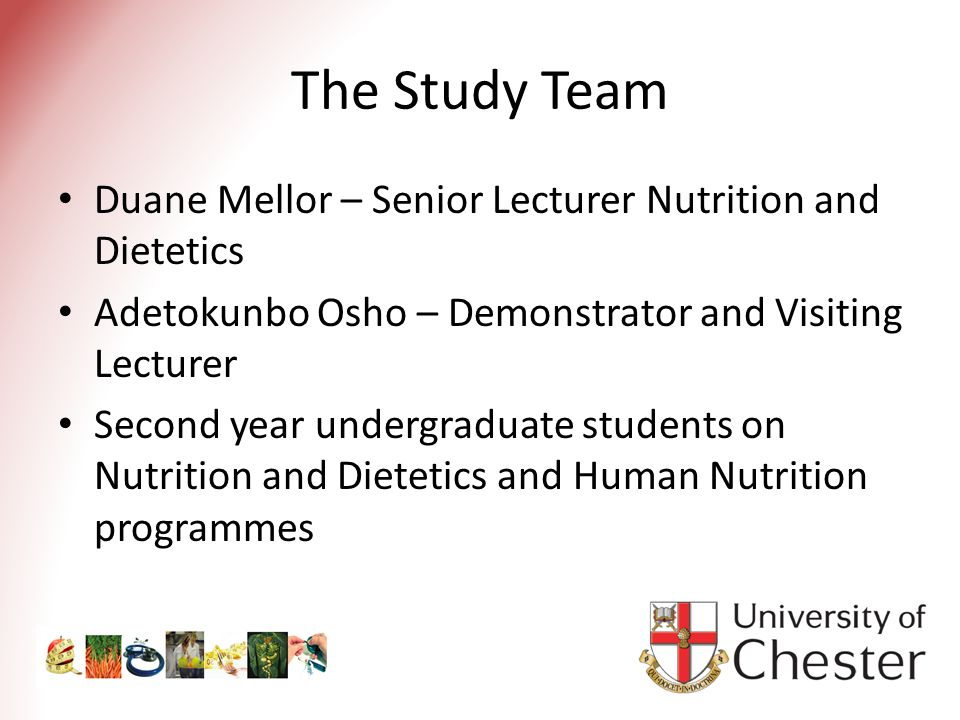 The Study Team Duane Mellor – Senior Lecturer Nutrition and Dietetics Adetokunbo Osho – Demonstrator and Visiting Lecturer Second year undergraduate students on Nutrition and Dietetics and Human Nutrition programmes