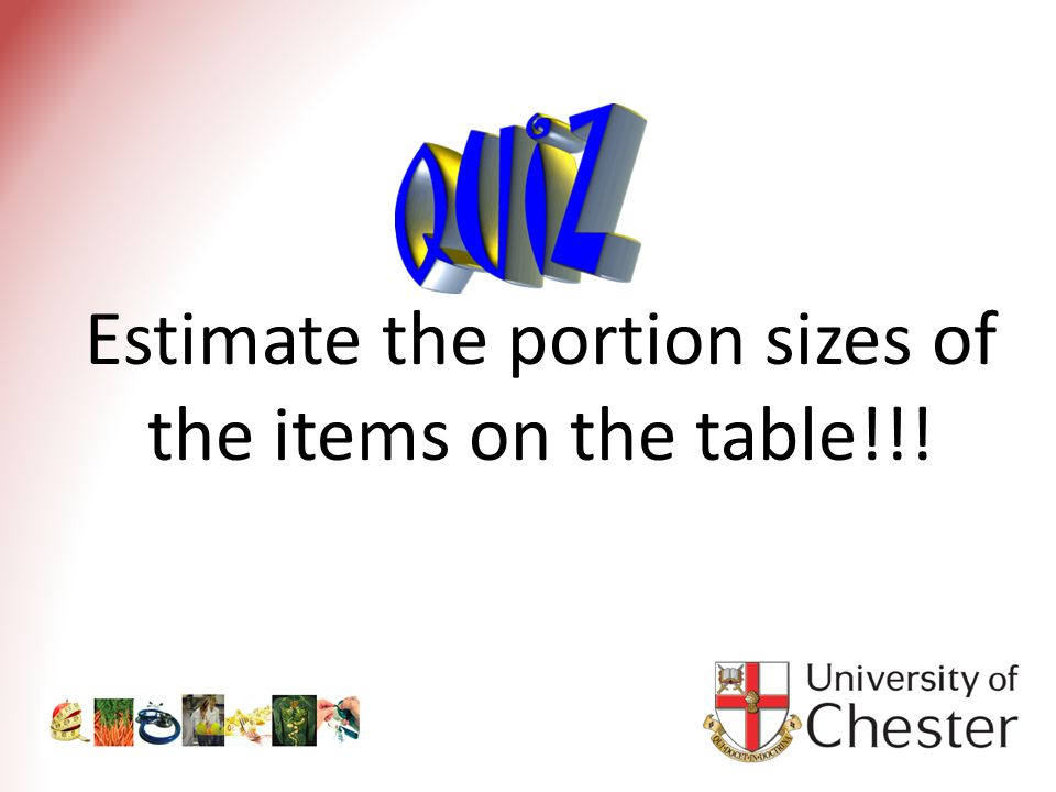Estimate the portion sizes of the items on the table!!!