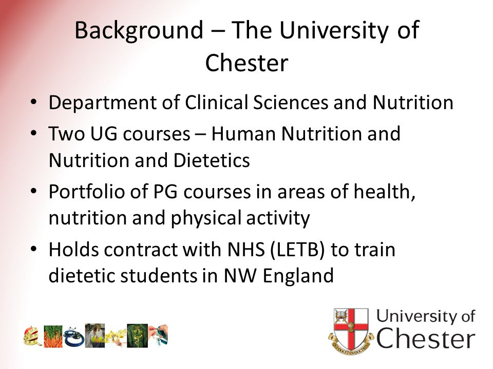 Background – The University of Chester Department of Clinical Sciences and Nutrition Two UG courses – Human Nutrition and Nutrition and Dietetics Portfolio of PG courses in areas of health, nutrition and physical activity Holds contract with NHS (LETB) to train dietetic students in NW England