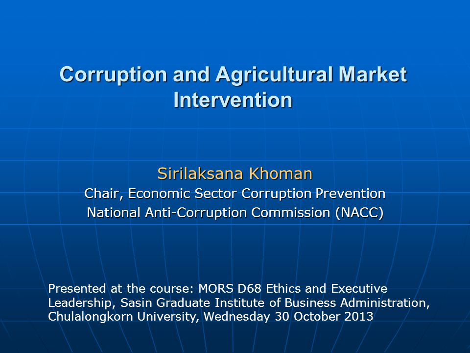 Corruption and Agricultural Market Intervention Sirilaksana Khoman Chair, Economic Sector Corruption Prevention National Anti-Corruption Commission (NACC) Presented at the course: MORS D68 Ethics and Executive Leadership, Sasin Graduate Institute of Business Administration, Chulalongkorn University, Wednesday 30 October 2013