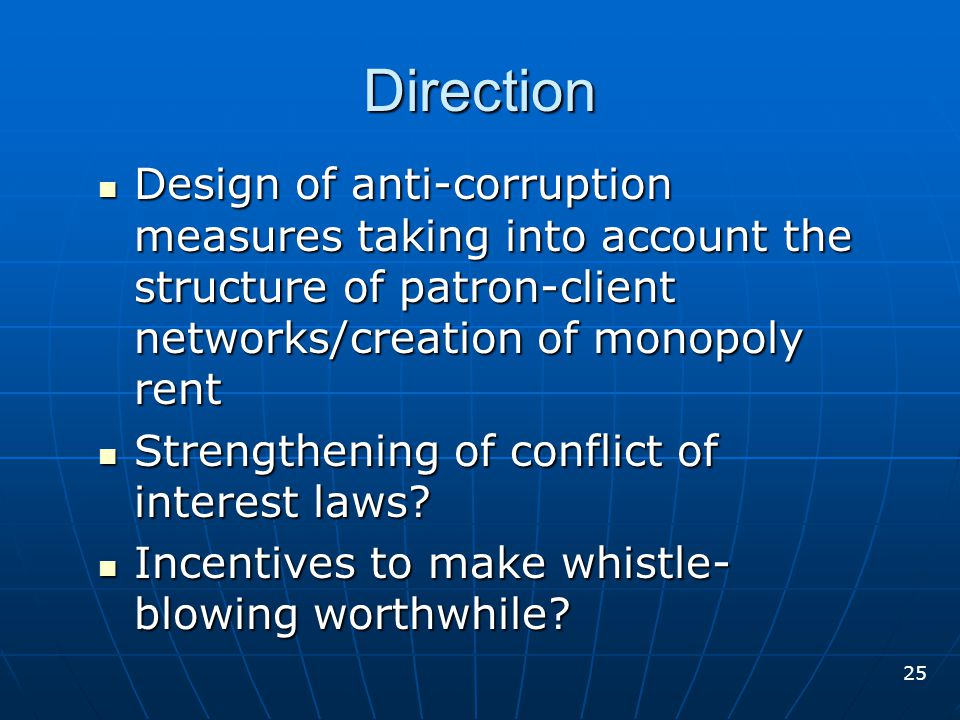 Design of anti-corruption measures taking into account the structure of patron-client networks/creation of monopoly rent Design of anti-corruption measures taking into account the structure of patron-client networks/creation of monopoly rent Strengthening of conflict of interest laws.