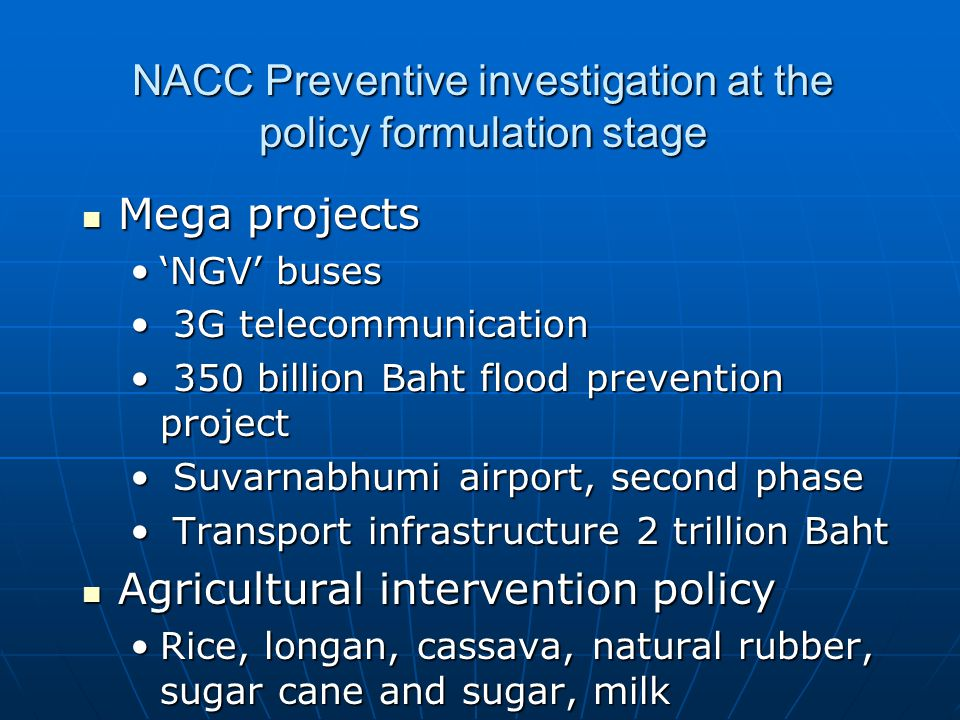 NACC Preventive investigation at the policy formulation stage Mega projects Mega projects 'NGV' buses'NGV' buses 3G telecommunication 3G telecommunication 350 billion Baht flood prevention project 350 billion Baht flood prevention project Suvarnabhumi airport, second phase Suvarnabhumi airport, second phase Transport infrastructure 2 trillion Baht Transport infrastructure 2 trillion Baht Agricultural intervention policy Agricultural intervention policy Rice, longan, cassava, natural rubber, sugar cane and sugar, milkRice, longan, cassava, natural rubber, sugar cane and sugar, milk
