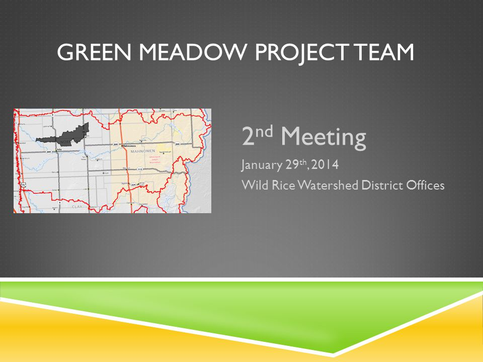 GREEN MEADOW PROJECT TEAM 2 nd Meeting January 29 th, 2014 Wild Rice Watershed District Offices
