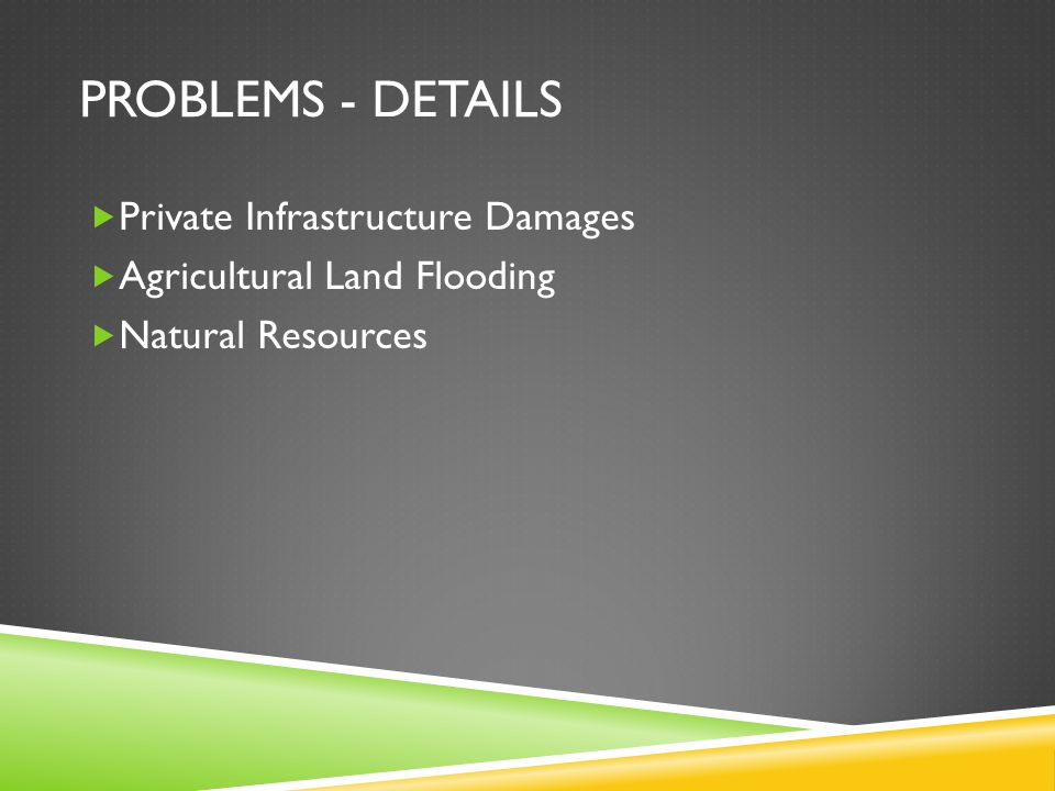 PROBLEMS - DETAILS  Private Infrastructure Damages  Agricultural Land Flooding  Natural Resources