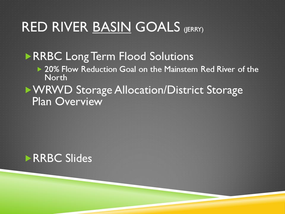 RED RIVER BASIN GOALS (JERRY)  RRBC Long Term Flood Solutions  20% Flow Reduction Goal on the Mainstem Red River of the North  WRWD Storage Allocation/District Storage Plan Overview  RRBC Slides