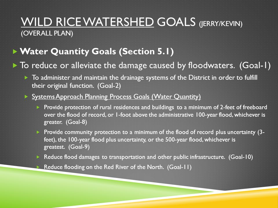 WILD RICE WATERSHED GOALS (JERRY/KEVIN) (OVERALL PLAN)  Water Quantity Goals (Section 5.1)  To reduce or alleviate the damage caused by floodwaters.