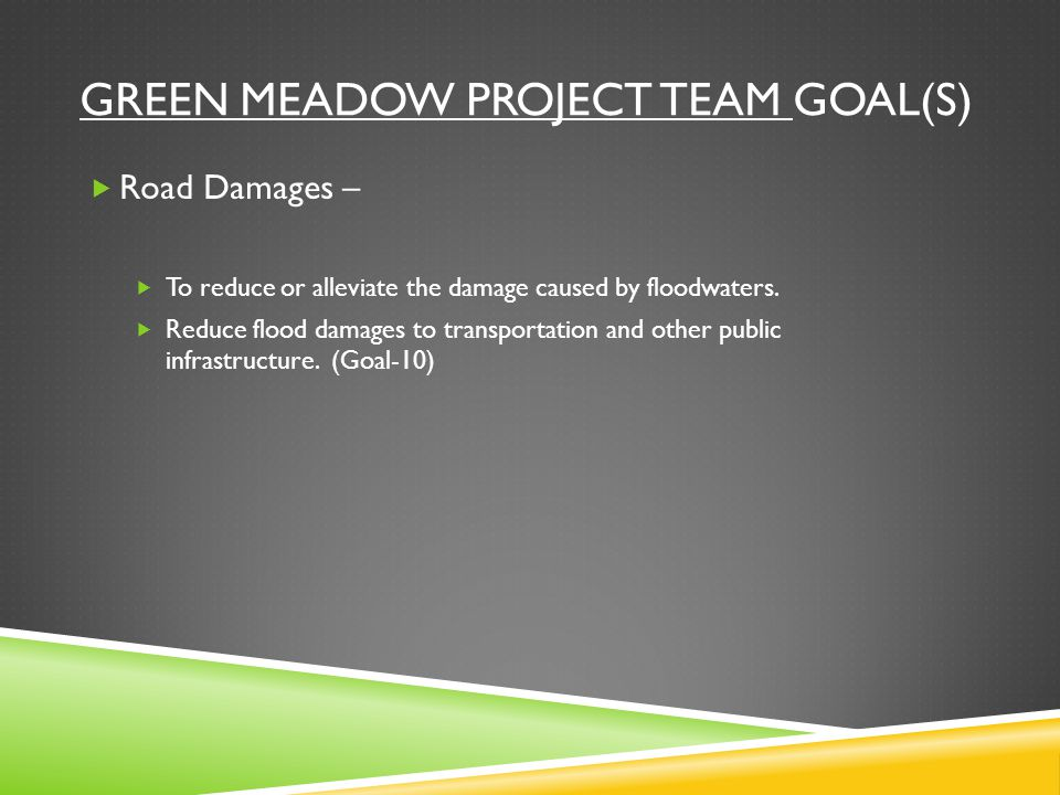 GREEN MEADOW PROJECT TEAM GOAL(S)  Road Damages –  To reduce or alleviate the damage caused by floodwaters.
