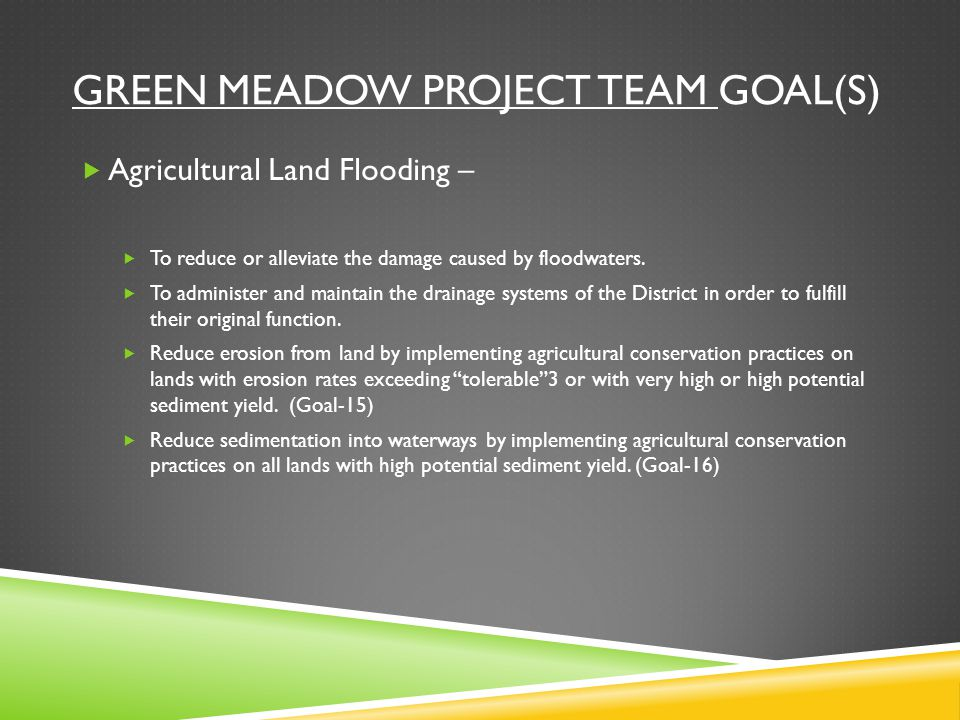 GREEN MEADOW PROJECT TEAM GOAL(S)  Agricultural Land Flooding –  To reduce or alleviate the damage caused by floodwaters.