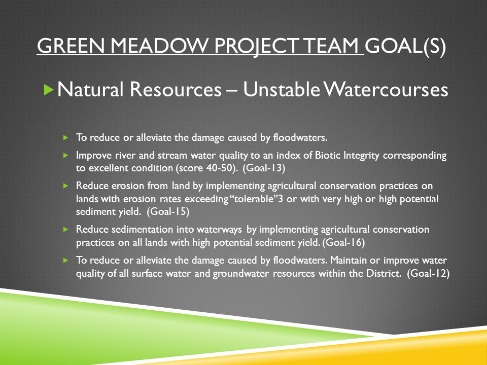 GREEN MEADOW PROJECT TEAM GOAL(S)  Natural Resources – Unstable Watercourses  To reduce or alleviate the damage caused by floodwaters.