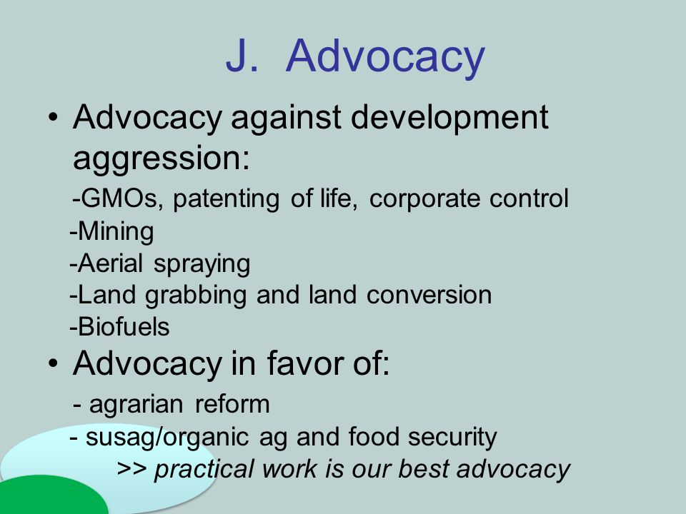J. Advocacy Advocacy against development aggression: -GMOs, patenting of life, corporate control -Mining -Aerial spraying -Land grabbing and land conv