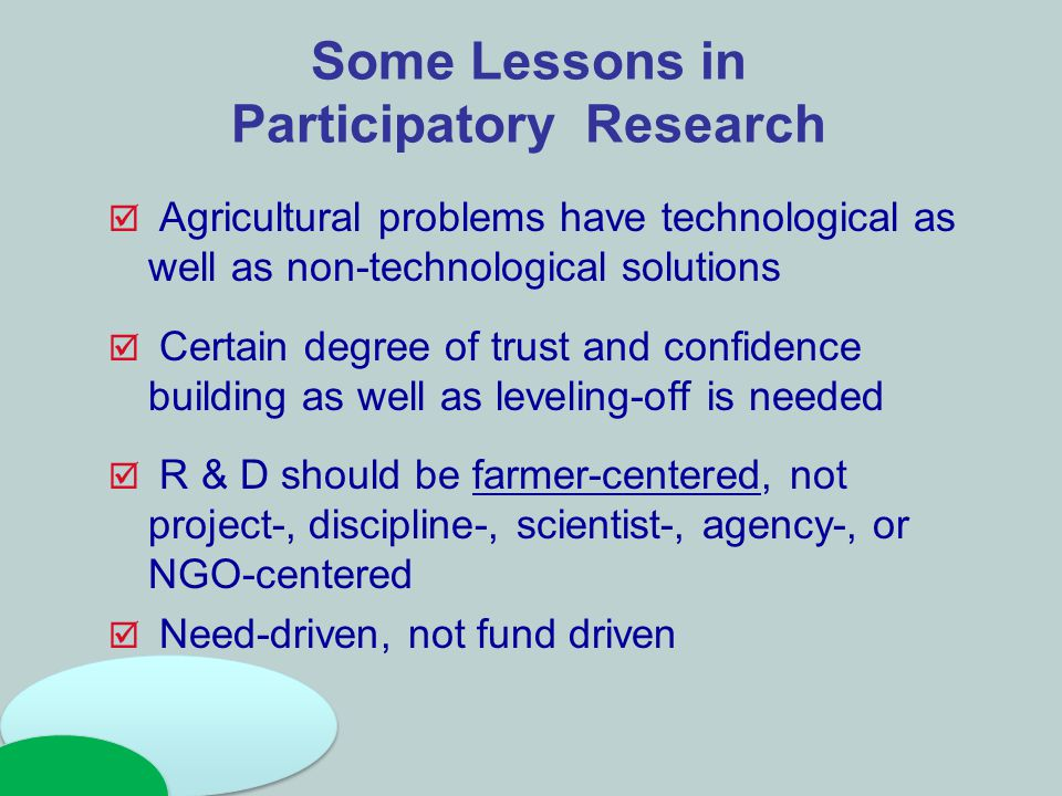 Some Lessons in Participatory Research  Agricultural problems have technological as well as non-technological solutions  Certain degree of trust and