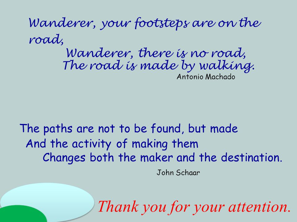 The paths are not to be found, but made And the activity of making them Changes both the maker and the destination.