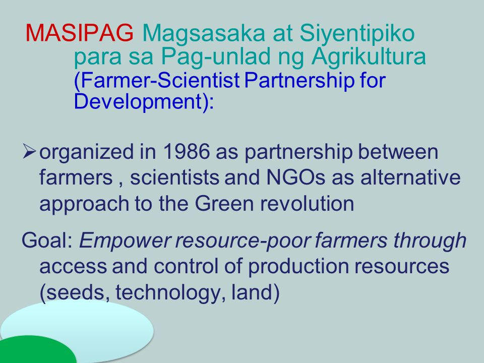 MASIPAG Magsasaka at Siyentipiko para sa Pag-unlad ng Agrikultura (Farmer-Scientist Partnership for Development):  organized in 1986 as partnership between farmers, scientists and NGOs as alternative approach to the Green revolution Goal: Empower resource-poor farmers through access and control of production resources (seeds, technology, land)