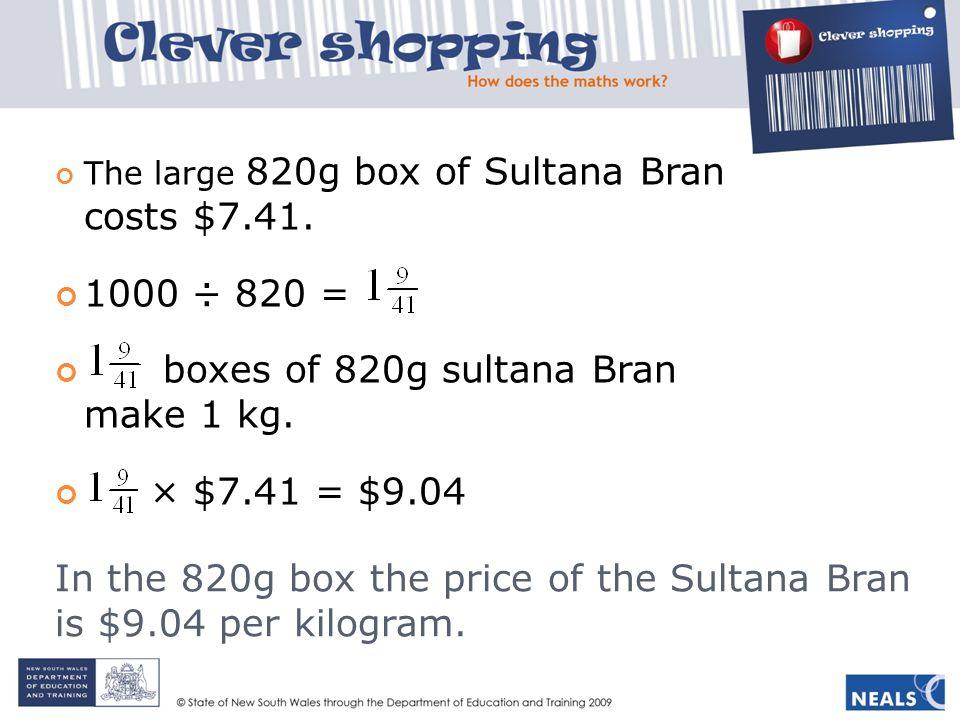 In the 820g box the price of the Sultana Bran is $9.04 per kilogram.