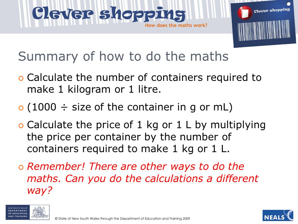 Summary of how to do the maths Calculate the number of containers required to make 1 kilogram or 1 litre. (1000 ÷ size of the container in g or mL) Ca