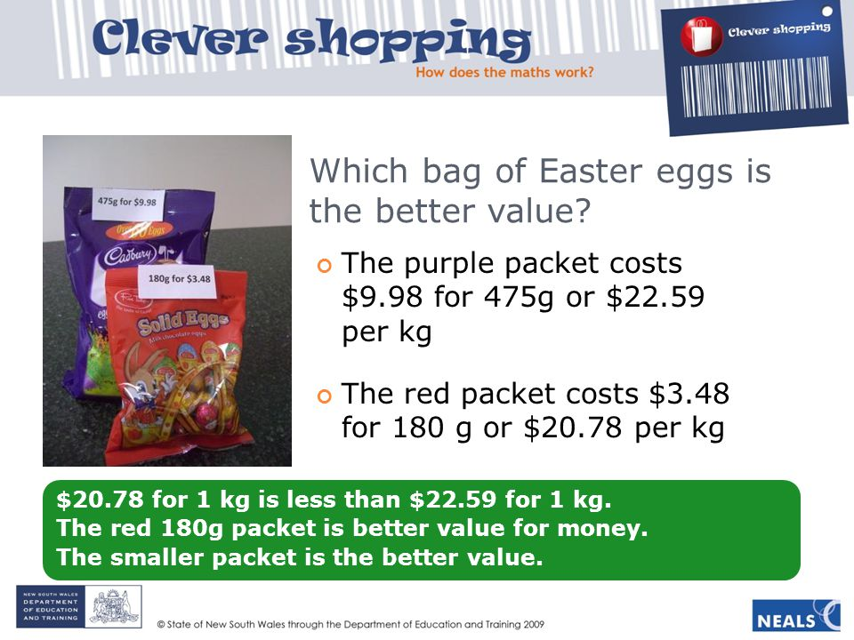 Which bag of Easter eggs is the better value? The purple packet costs $9.98 for 475g or $22.59 per kg The red packet costs $3.48 for 180 g or $20.78 p