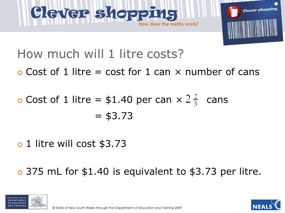How much will 1 litre costs? Cost of 1 litre = cost for 1 can × number of cans Cost of 1 litre = $1.40 per can × cans = $3.73 1 litre will cost $3.73