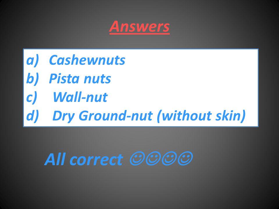 Answers a)CashewnutsCashewnuts b)Pista nutsPista nuts c) Wall-nut Wall-nut d) Dry Ground-nut (without skin) Dry Ground-nut (without skin) All correct