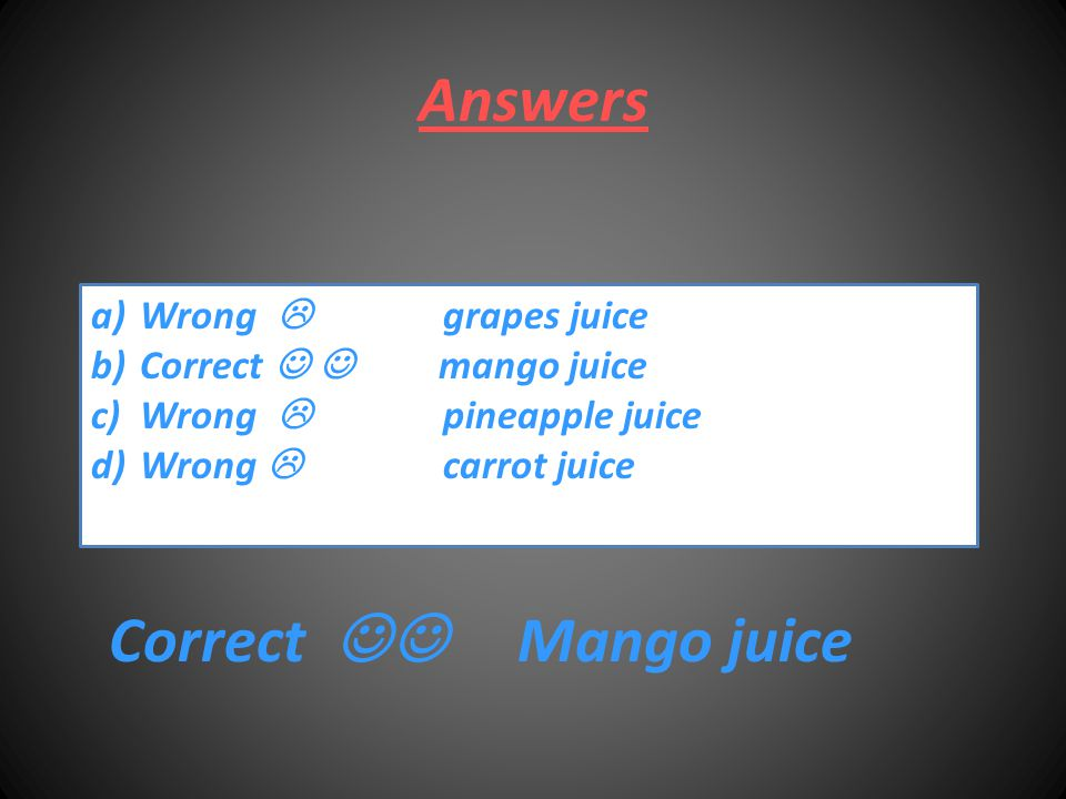 Answers a) Wrong  grapes juice b) Correct mango juice c) Wrong  pineapple juice d) Wrong  carrot juice Correct Mango juice