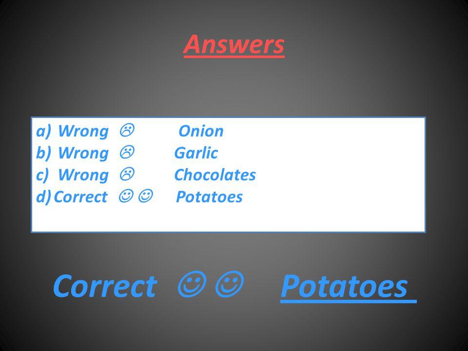 Answers a) Wrong  Onion b) Wrong  Garlic c) Wrong  Chocolates d)Correct Potatoes Correct Potatoes