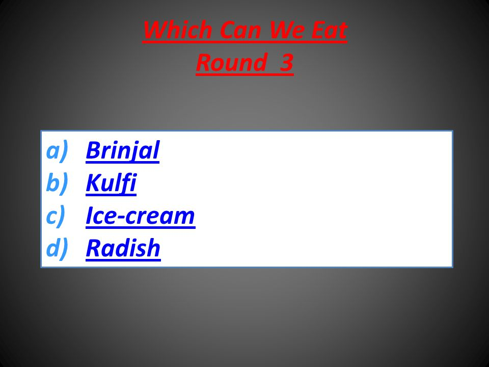 Which Can We Eat Round 3 a)BrinjalBrinjal b)KulfiKulfi c)Ice-creamIce-cream d)RadishRadish