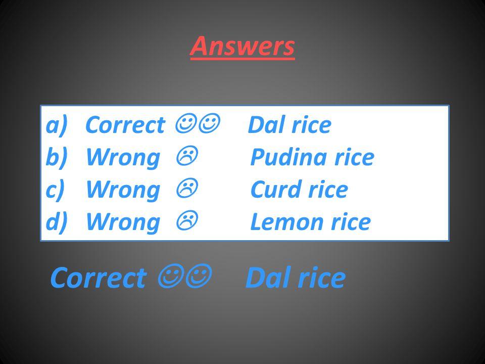 Answers a)Correct Dal riceCorrect Dal rice b)Wrong  Pudina riceWrong  Pudina rice c)Wrong  Curd riceWrong  Curd rice d)Wrong  Lemon riceWrong  Lemon rice Correct Dal rice
