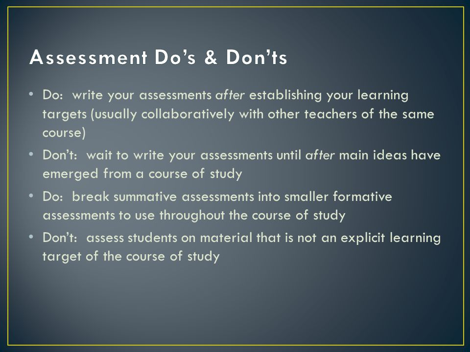 Do: write your assessments after establishing your learning targets (usually collaboratively with other teachers of the same course) Don't: wait to write your assessments until after main ideas have emerged from a course of study Do: break summative assessments into smaller formative assessments to use throughout the course of study Don't: assess students on material that is not an explicit learning target of the course of study