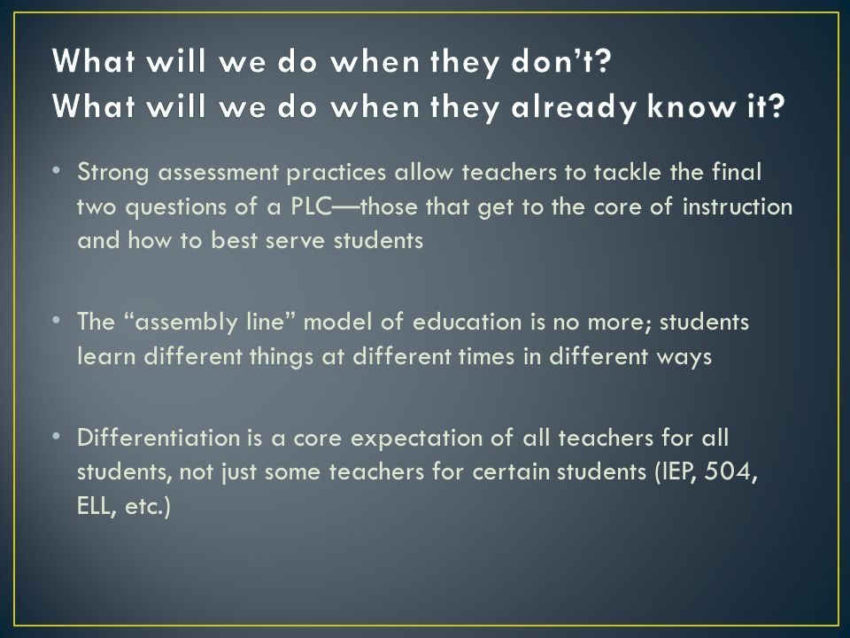Strong assessment practices allow teachers to tackle the final two questions of a PLC—those that get to the core of instruction and how to best serve students The assembly line model of education is no more; students learn different things at different times in different ways Differentiation is a core expectation of all teachers for all students, not just some teachers for certain students (IEP, 504, ELL, etc.)
