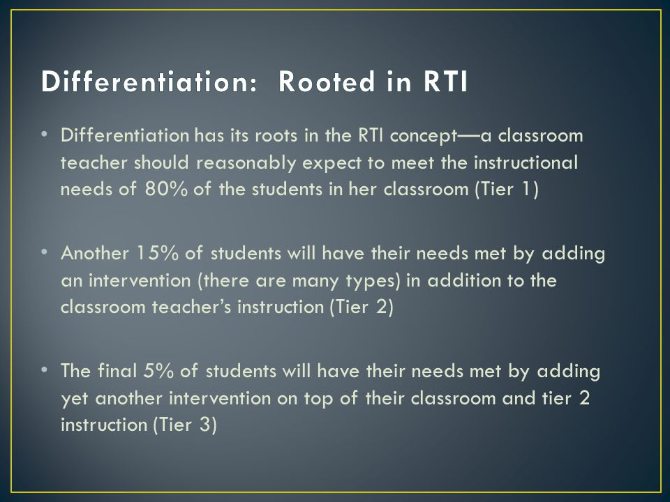 Differentiation has its roots in the RTI concept—a classroom teacher should reasonably expect to meet the instructional needs of 80% of the students in her classroom (Tier 1) Another 15% of students will have their needs met by adding an intervention (there are many types) in addition to the classroom teacher's instruction (Tier 2) The final 5% of students will have their needs met by adding yet another intervention on top of their classroom and tier 2 instruction (Tier 3)