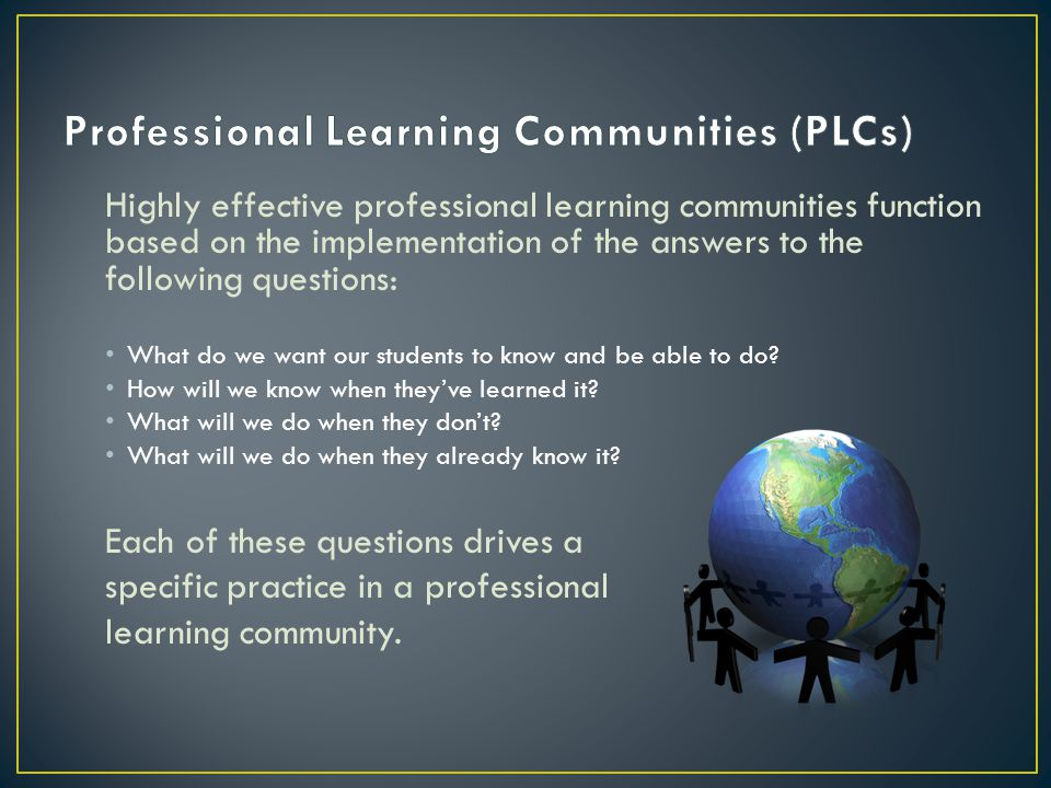 Highly effective professional learning communities function based on the implementation of the answers to the following questions: What do we want our students to know and be able to do.