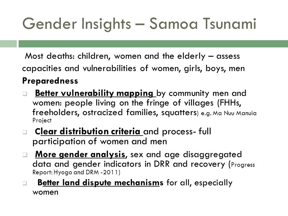 Gender Insights – Samoa Tsunami Most deaths: children, women and the elderly – assess capacities and vulnerabilities of women, girls, boys, men Preparedness  Better vulnerability mapping by community men and women: people living on the fringe of villages (FHHs, freeholders, ostracized families, squatters ) e.g.