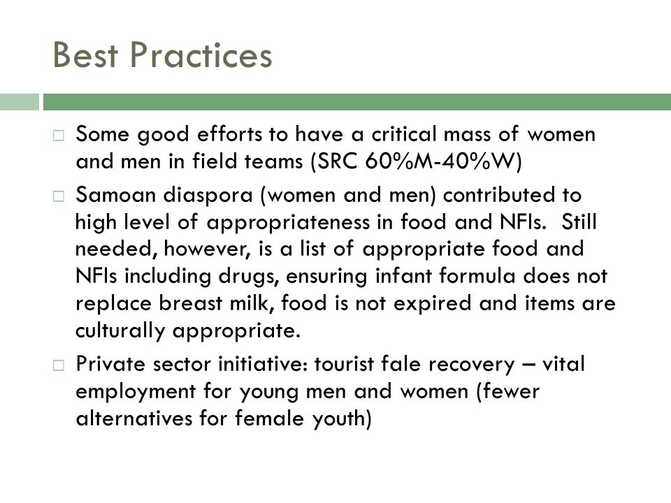 Best Practices  Some good efforts to have a critical mass of women and men in field teams (SRC 60%M-40%W)  Samoan diaspora (women and men) contributed to high level of appropriateness in food and NFIs.