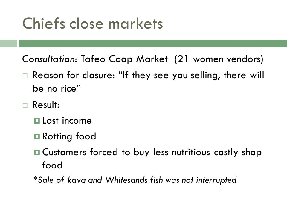 Chiefs close markets Consultation: Tafeo Coop Market (21 women vendors)  Reason for closure: If they see you selling, there will be no rice  Result:  Lost income  Rotting food  Customers forced to buy less-nutritious costly shop food *Sale of kava and Whitesands fish was not interrupted