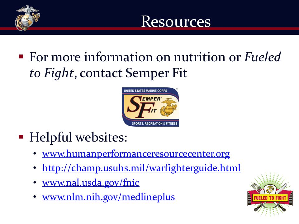 For more information on nutrition or Fueled to Fight, contact Semper Fit  Helpful websites: www.humanperformanceresourcecenter.org http://champ.usu