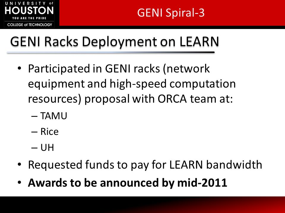GENI Racks Deployment on LEARN Participated in GENI racks (network equipment and high-speed computation resources) proposal with ORCA team at: – TAMU – Rice – UH Requested funds to pay for LEARN bandwidth Awards to be announced by mid-2011 GENI Spiral-3