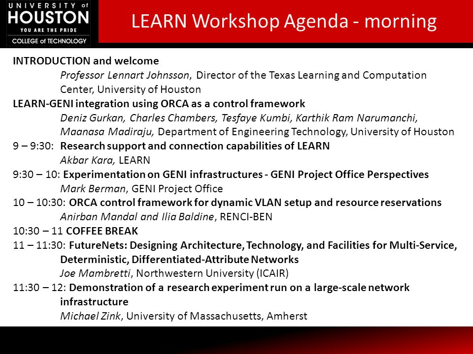 INTRODUCTION and welcome Professor Lennart Johnsson, Director of the Texas Learning and Computation Center, University of Houston LEARN-GENI integration using ORCA as a control framework Deniz Gurkan, Charles Chambers, Tesfaye Kumbi, Karthik Ram Narumanchi, Maanasa Madiraju, Department of Engineering Technology, University of Houston 9 – 9:30: Research support and connection capabilities of LEARN Akbar Kara, LEARN 9:30 – 10: Experimentation on GENI infrastructures - GENI Project Office Perspectives Mark Berman, GENI Project Office 10 – 10:30: ORCA control framework for dynamic VLAN setup and resource reservations Anirban Mandal and Ilia Baldine, RENCI-BEN 10:30 – 11 COFFEE BREAK 11 – 11:30: FutureNets: Designing Architecture, Technology, and Facilities for Multi-Service, Deterministic, Differentiated-Attribute Networks Joe Mambretti, Northwestern University (ICAIR) 11:30 – 12: Demonstration of a research experiment run on a large-scale network infrastructure Michael Zink, University of Massachusetts, Amherst LEARN Workshop Agenda - morning