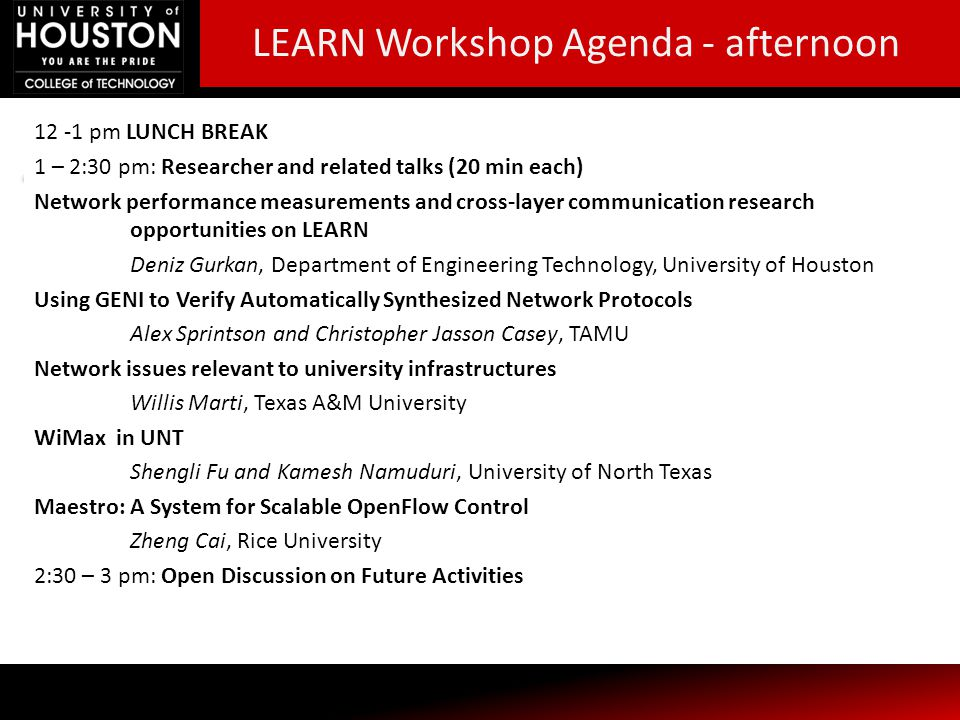 12 -1 pm LUNCH BREAK 1 – 2:30 pm: Researcher and related talks (20 min each) Network performance measurements and cross-layer communication research opportunities on LEARN Deniz Gurkan, Department of Engineering Technology, University of Houston Using GENI to Verify Automatically Synthesized Network Protocols Alex Sprintson and Christopher Jasson Casey, TAMU Network issues relevant to university infrastructures Willis Marti, Texas A&M University WiMax in UNT Shengli Fu and Kamesh Namuduri, University of North Texas Maestro: A System for Scalable OpenFlow Control Zheng Cai, Rice University 2:30 – 3 pm: Open Discussion on Future Activities LEARN Workshop Agenda - afternoon