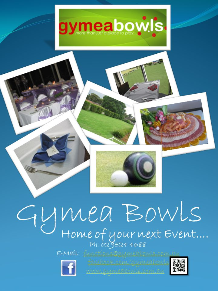 Gymea Bowls Ph: 02 9524 4688 E-Mail: functions@gymeabowls.com.aufunctions@gymeabowls.com.au facebook.com/gymeabowls www.gymeabowls.com.au Home of your next Event....