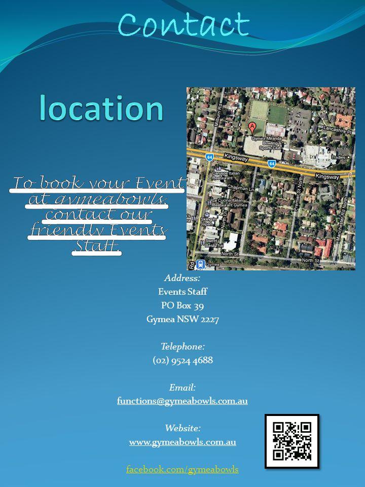 Address: Events Staff PO Box 39 Gymea NSW 2227 Telephone: (02) 9524 4688 Email: functions@gymeabowls.com.au Website: www.gymeabowls.com.au facebook.co