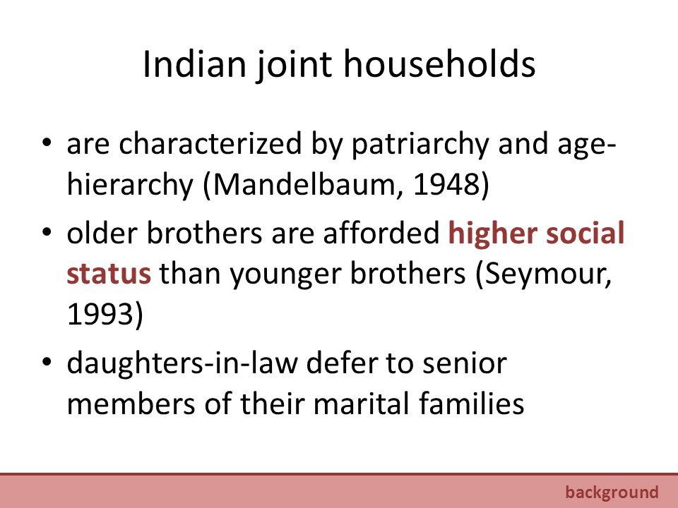Indian joint households are characterized by patriarchy and age- hierarchy (Mandelbaum, 1948) older brothers are afforded higher social status than younger brothers (Seymour, 1993) daughters-in-law defer to senior members of their marital families background