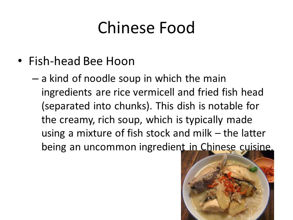 Chinese Food Fish-head Bee Hoon – a kind of noodle soup in which the main ingredients are rice vermicell and fried fish head (separated into chunks).