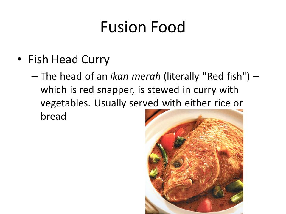 Fusion Food Fish Head Curry – The head of an ikan merah (literally Red fish ) – which is red snapper, is stewed in curry with vegetables.