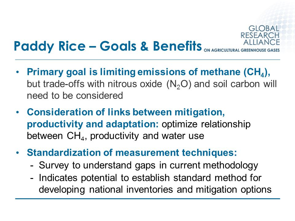 Paddy Rice – Goals & Benefits Primary goal is limiting emissions of methane (CH 4 ), but trade-offs with nitrous oxide (N 2 O) and soil carbon will ne