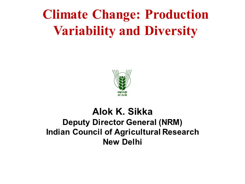 Alok K. Sikka Deputy Director General (NRM) Indian Council of Agricultural Research New Delhi Climate Change: Production Variability and Diversity