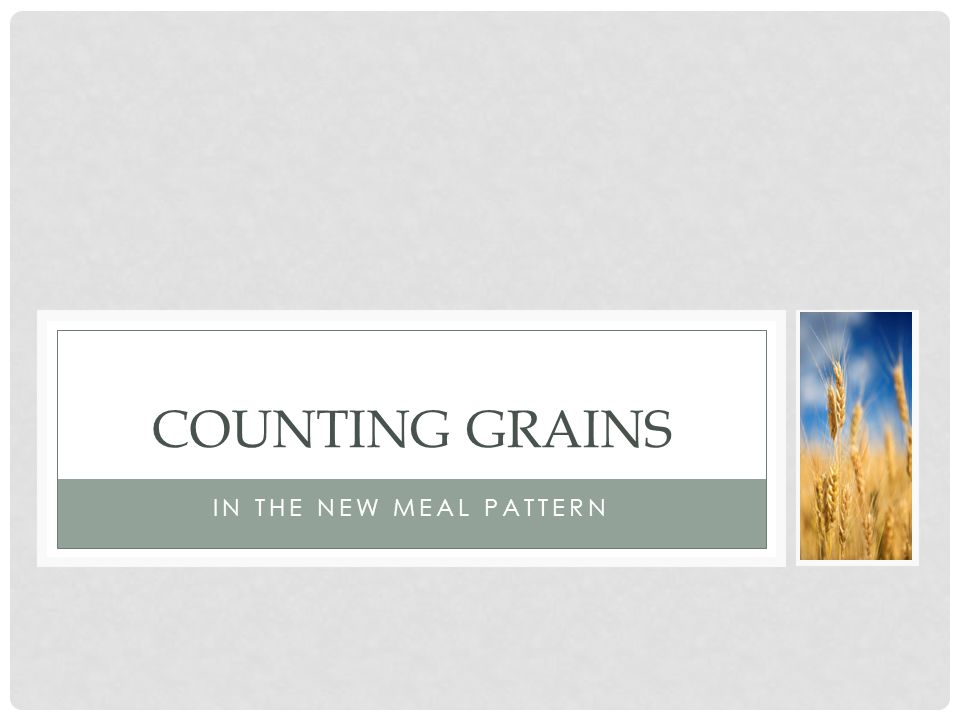 IN THE NEW MEAL PATTERN COUNTING GRAINS