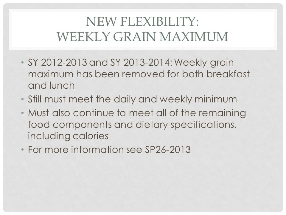 NEW FLEXIBILITY: WEEKLY GRAIN MAXIMUM SY 2012-2013 and SY 2013-2014: Weekly grain maximum has been removed for both breakfast and lunch Still must meet the daily and weekly minimum Must also continue to meet all of the remaining food components and dietary specifications, including calories For more information see SP26-2013