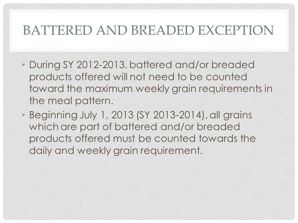 BATTERED AND BREADED EXCEPTION During SY 2012-2013, battered and/or breaded products offered will not need to be counted toward the maximum weekly grain requirements in the meal pattern.